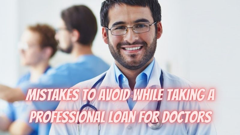 Top 4 Mistakes to Avoid While Taking A Professional Loan for Doctors