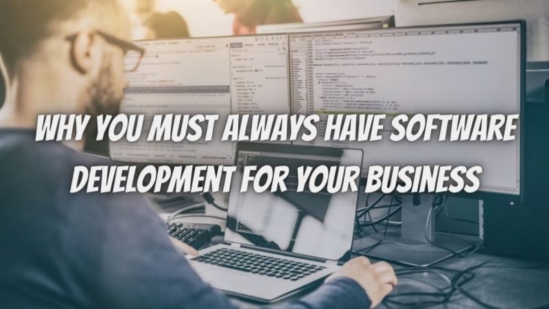 Here Is Why You Must Always Have Software Development For Your Business
